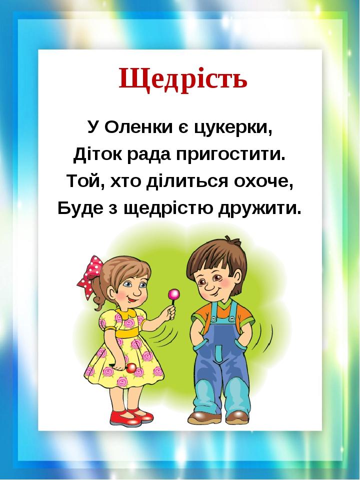 Щедрість У Оленки є цукерки, Діток рада пригостити. Той, хто ділиться охоче, Буде з щедрістю дружити.