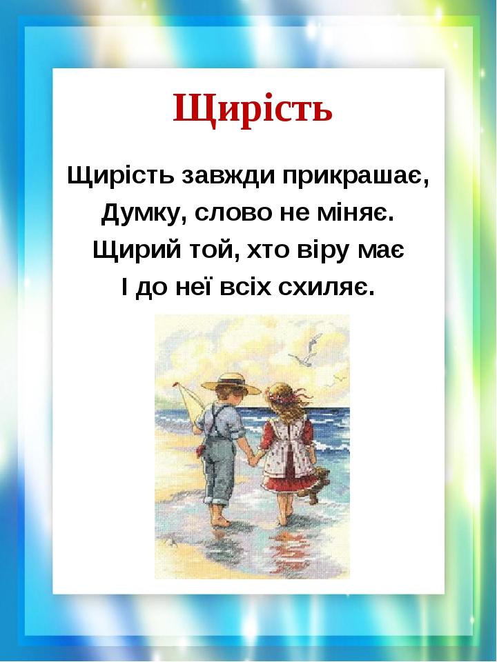 Щирість Щирість завжди прикрашає, Думку, слово не міняє. Щирий той, хто віру має І до неї всіх схиляє.