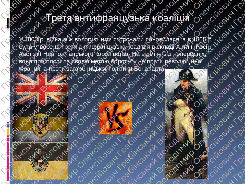 Третя антифранцузька коаліція У 1803 р. війна між ворогуючими сторонами поновилася, а в 1805 р. була утворена третя антифранцузька коаліція в склад...