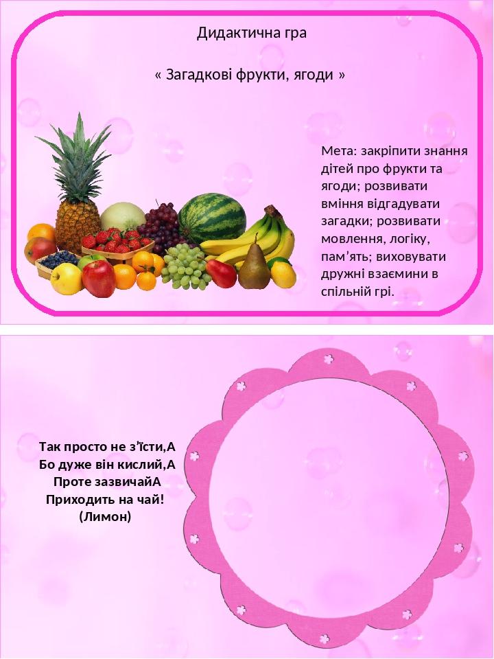 Так просто не з'їсти, Бо дуже він кислий, Проте зазвичай Приходить на чай! (Лимон) Дидактична гра « Загадкові фрукти, ягоди » Мета: закріпити зн...