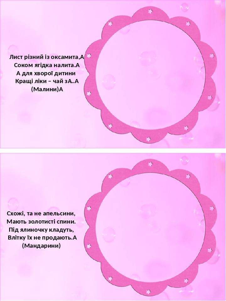 Лист різний із оксамита, Соком ягідка налита. А для хворої дитини Кращі ліки – чай з… (Малини) Схожі, та не апельсини, Мають золотисті спини. ...