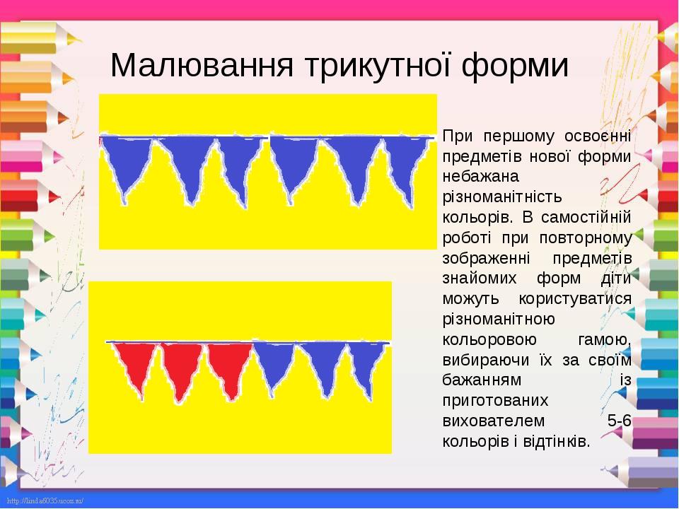Малювання трикутної форми При першому освоєнні предметів нової форми небажана різноманітність кольорів. В самостійній роботі при повторному зображе...