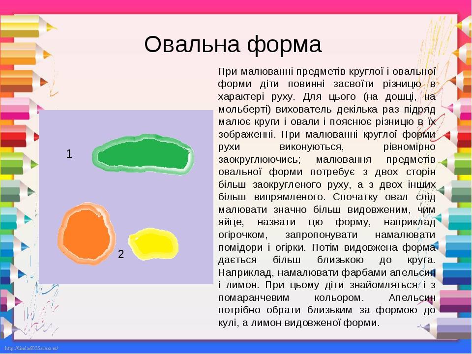Овальна форма При малюванні предметів круглої і овальної форми діти повинні засвоїти різницю в характері руху. Для цього (на дошці, на мольберті) в...
