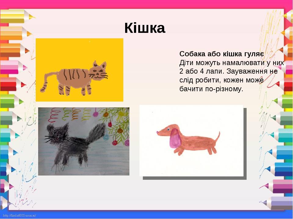 Кішка Собака або кішка гуляє Діти можуть намалювати у них 2 або 4 лапи. Зауваження не слід робити, кожен може бачити по-різному.