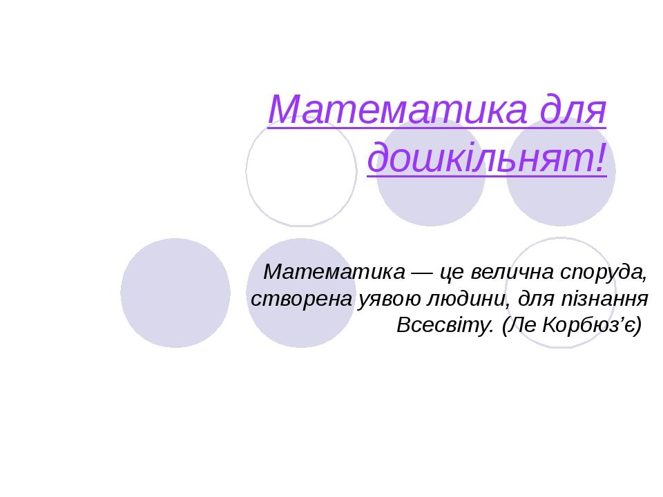 Математика для дошкільнят! Математика — це велична споруда, створена уявою людини, для пізнання Всесвіту. (Ле Корбюз'є)