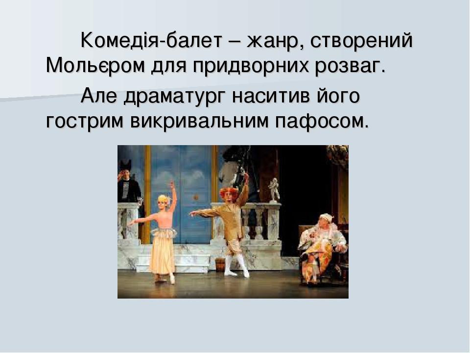 Комедія-балет – жанр, створений Мольєром для придворних розваг. Але драматург наситив його гострим викривальним пафосом.