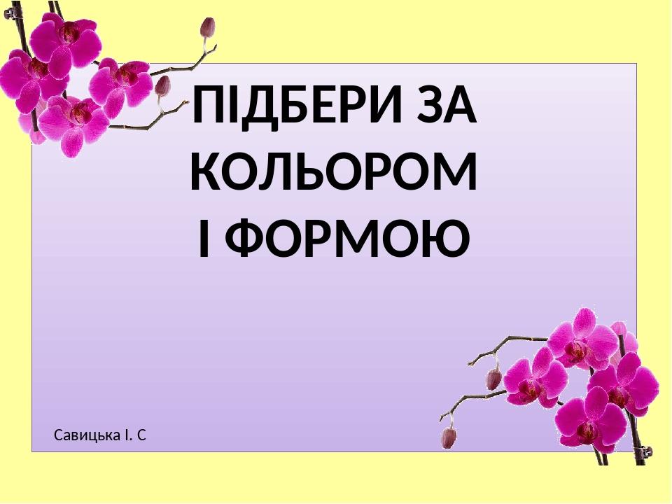 ПІДБЕРИ ЗА КОЛЬОРОМ І ФОРМОЮ Савицька І. С