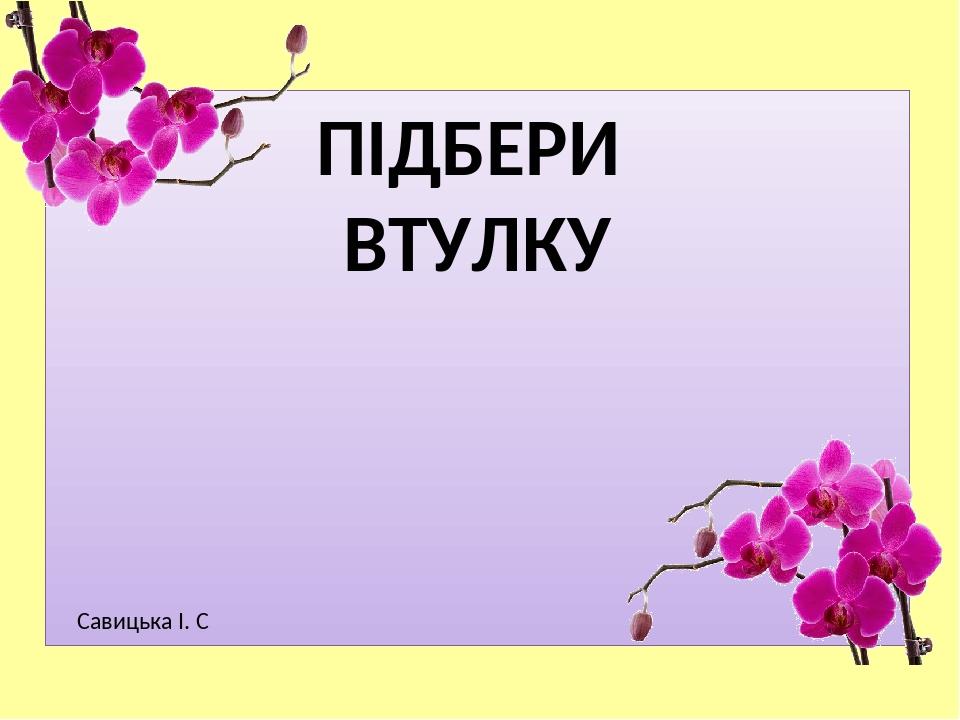 ПІДБЕРИ ВТУЛКУ Савицька І. С