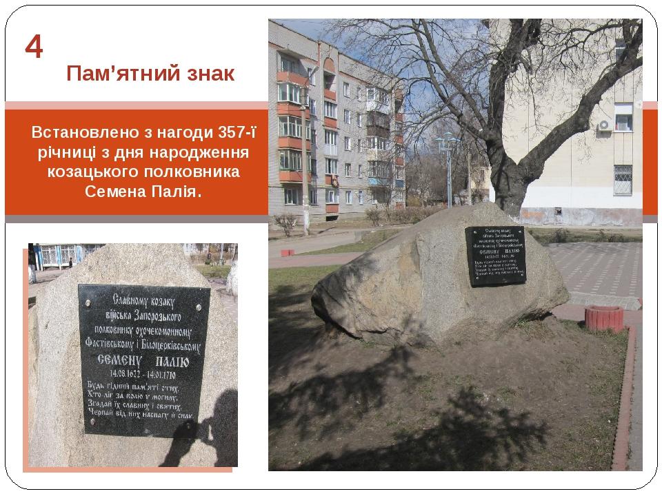 4 Встановлено з нагоди 357-ї річниці з дня народження козацького полковника Семена Палія. Пам'ятний знак