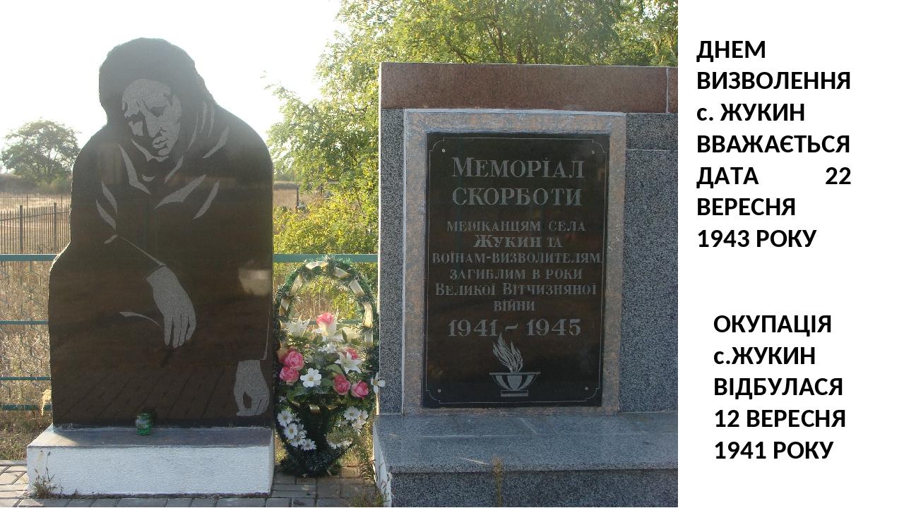 ДНЕМ ВИЗВОЛЕННЯ с. ЖУКИН ВВАЖАЄТЬСЯ ДАТА 22 ВЕРЕСНЯ 1943 РОКУ ОКУПАЦІЯ с.ЖУКИН ВІДБУЛАСЯ 12 ВЕРЕСНЯ 1941 РОКУ