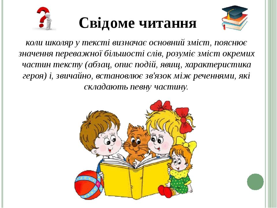 Свідоме читання коли школяр у тексті визначає основний зміст, пояснює значення переважної більшості слів, розуміє зміст окремих частин тексту (абза...