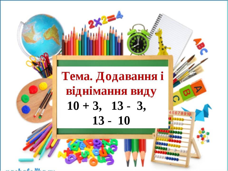 Тема. Додавання і віднімання виду 10 + 3, 13 - 3, 13 - 10