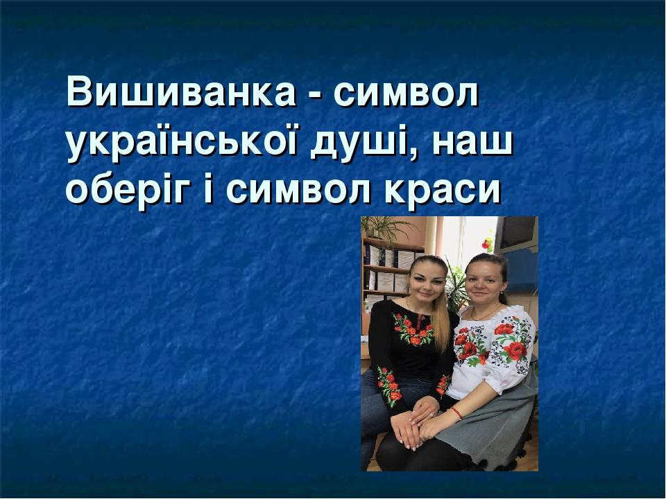 Вишиванка - символ української душі, наш оберіг і символ краси