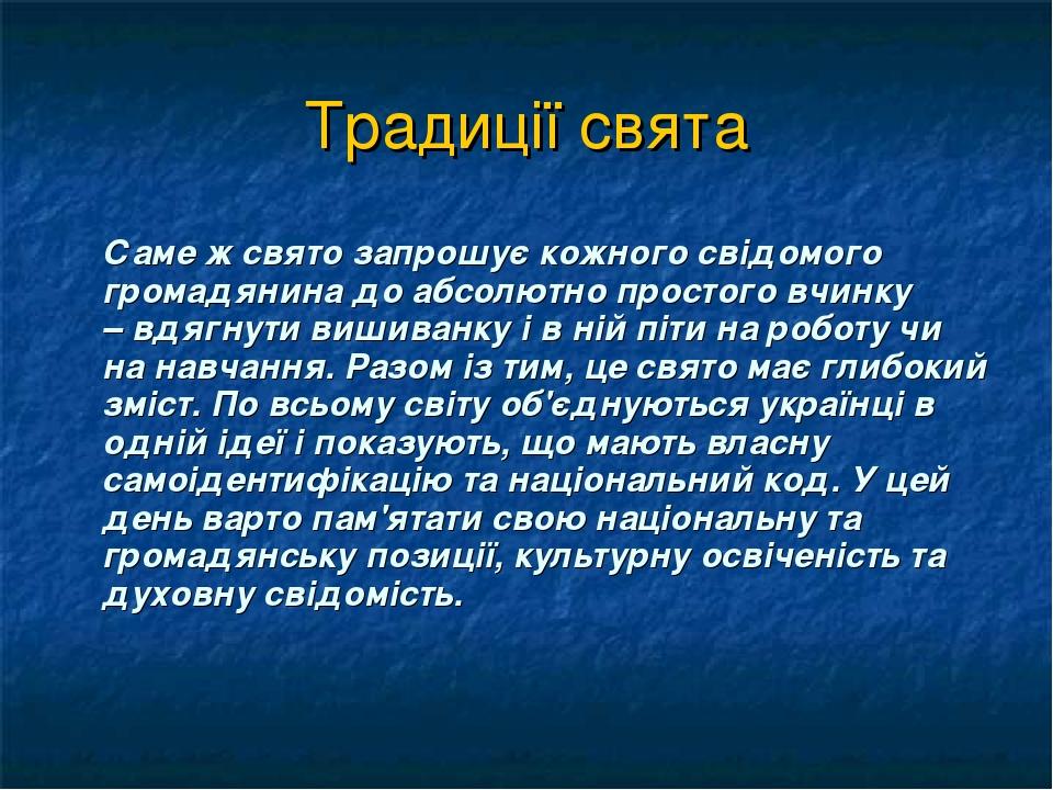 Традиції свята Саме ж свято запрошує кожного свідомого громадянина до абсолютно простого вчинку –вдягнути вишиванку і в ній піти на роботу чи на н...