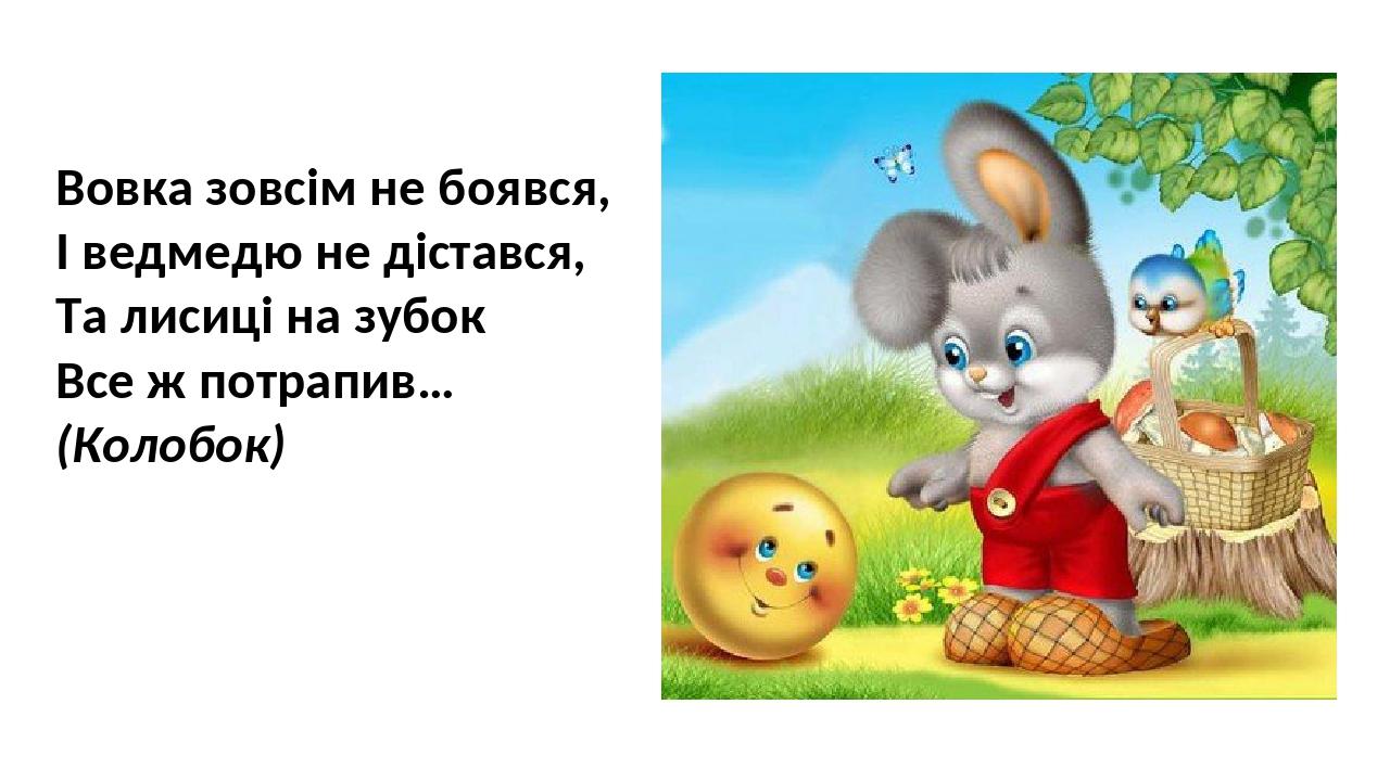 Вовка зовсім не боявся, І ведмедю не дістався, Та лисиці на зубок Все ж потрапив… (Колобок)