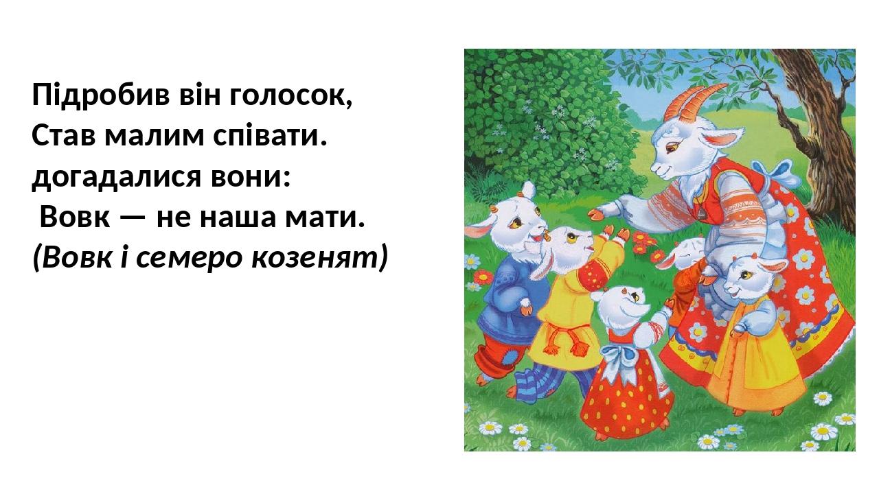 Підробив він голосок, Став малим співати. догадалися вони: Вовк — не наша мати. (Вовк і семеро козенят)