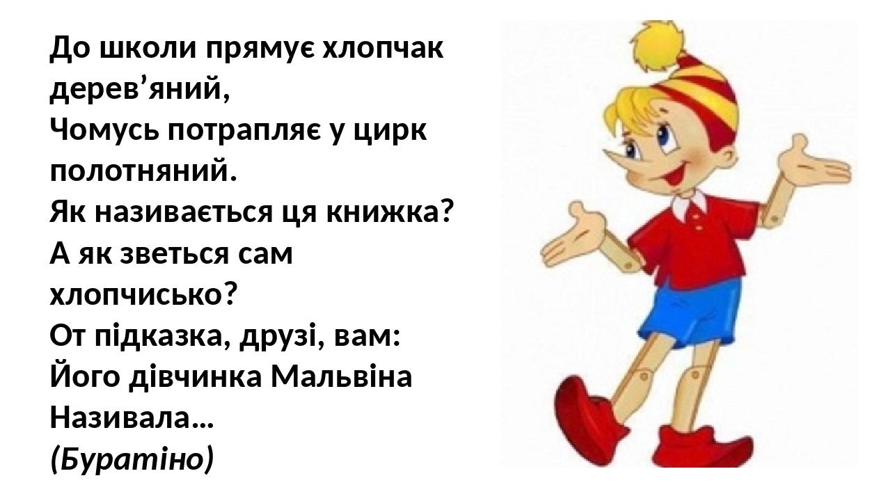 До школи прямує хлопчак дерев'яний, Чомусь потрапляє у цирк полотняний. Як називається ця книжка? А як зветься сам хлопчисько? От підказка, друзі, ...