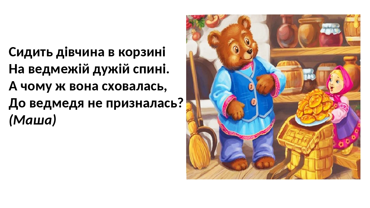 Сидить дівчина в корзині На ведмежій дужій спині. А чому ж вона сховалась, До ведмедя не призналась? (Маша)