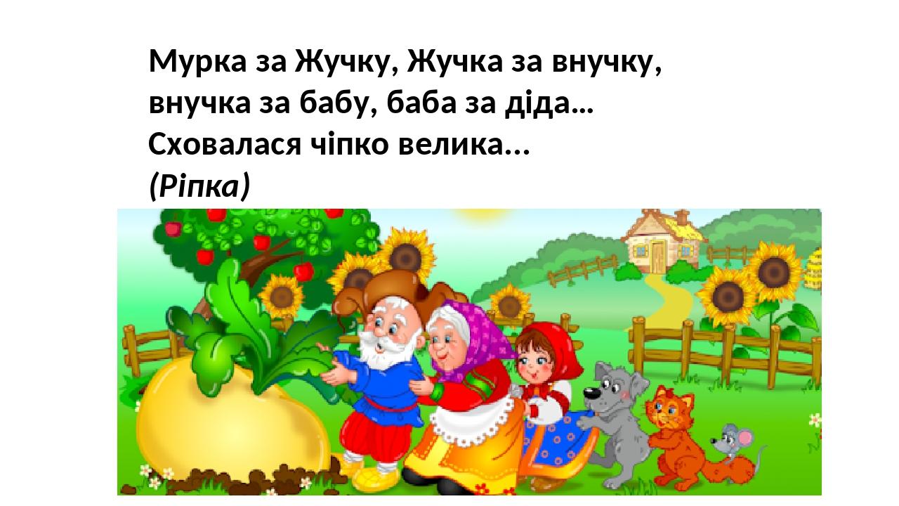 Мурка за Жучку, Жучка за внучку, внучка за бабу, баба за діда… Сховалася чіпко велика... (Ріпка)