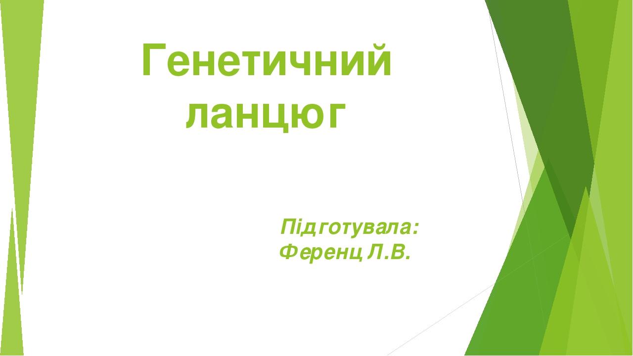 Генетичний ланцюг Підготувала: Ференц Л.В.