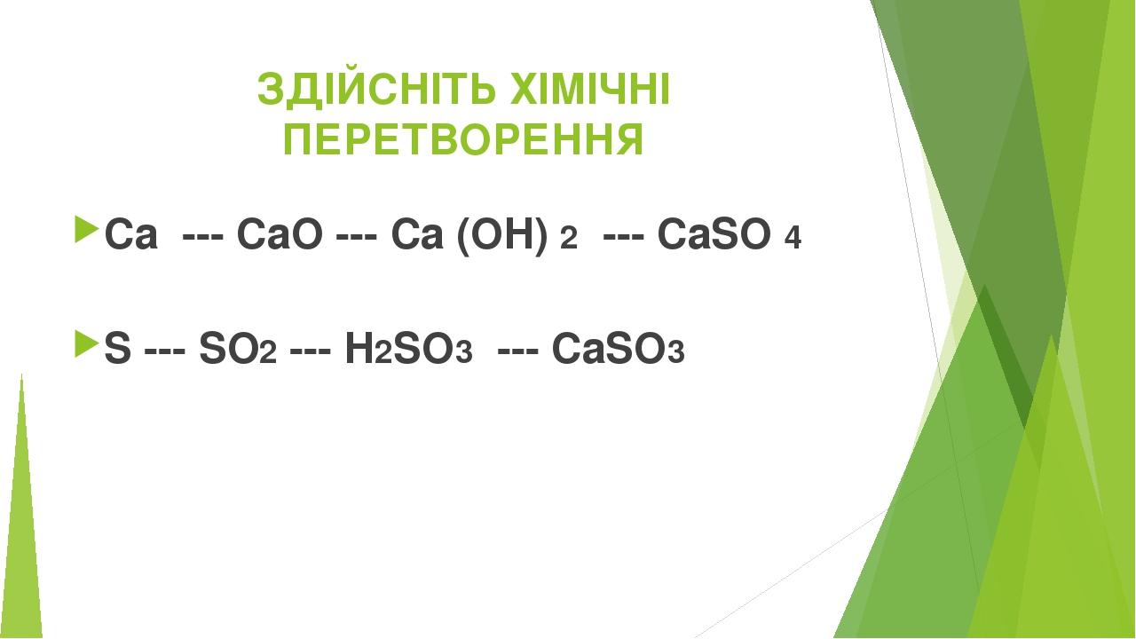ЗДІЙСНІТЬ ХІМІЧНІ ПЕРЕТВОРЕННЯ Са --- СаО --- Ca (OH)2--- CaSO4 S --- SO2--- H2SО3--- CaSO3