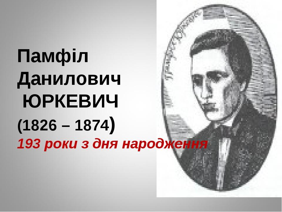 Памфіл Данилович ЮРКЕВИЧ (1826 – 1874) 193 роки з дня народження
