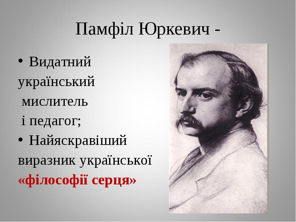 Памфіл Юркевич - Видатний український мислитель і педагог; Найяскравіший виразник української «філософії серця»