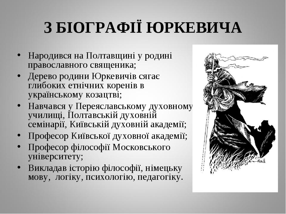 З БІОГРАФІЇ ЮРКЕВИЧА Народився на Полтавщині у родині православного священика; Дерево родини Юркевичів сягає глибоких етнічних коренів в українсько...