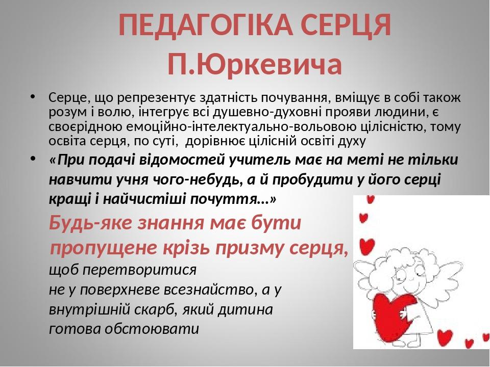 ПЕДАГОГІКА СЕРЦЯ П.Юркевича Серце, що репрезентує здатність почування, вміщує в собі також розум і волю, інтегрує всі душевно-духовні прояви людини...