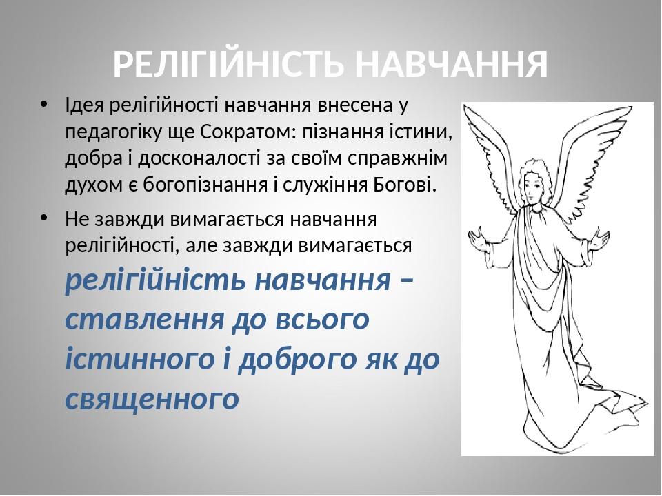РЕЛІГІЙНІСТЬ НАВЧАННЯ Ідея релігійності навчання внесена у педагогіку ще Сократом: пізнання істини, добра і досконалості за своїм справжнім духом є...