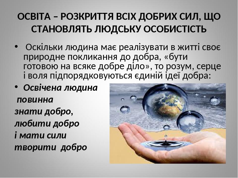 ОСВІТА – РОЗКРИТТЯ ВСІХ ДОБРИХ СИЛ, ЩО СТАНОВЛЯТЬ ЛЮДСЬКУ ОСОБИСТІСТЬ Оскільки людина має реалізувати в житті своє природне покликання до добра, «б...