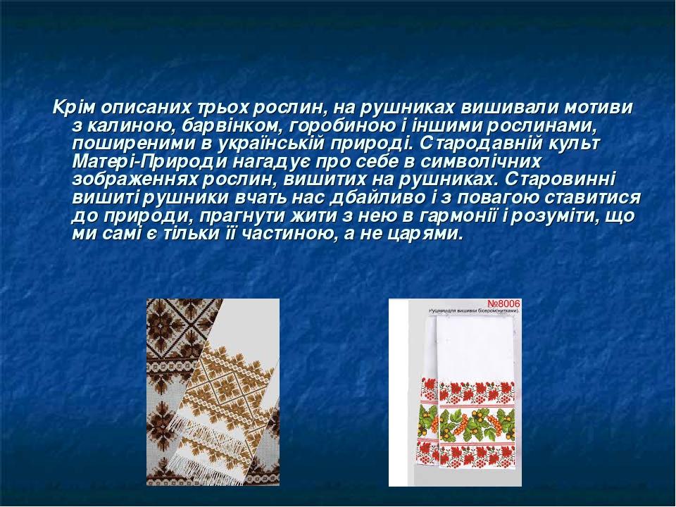 Крім описаних трьох рослин, на рушниках вишивали мотиви з калиною, барвінком, горобиною і іншими рослинами, поширеними в українській природі. Старо...