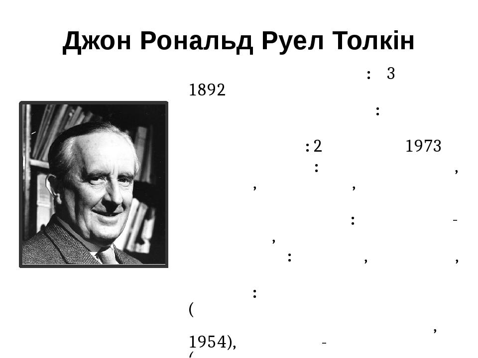 Джон Рональд Руел Толкін Датанародження: 3 січня 1892 Місценародження: Блумфонте Датасмерті: 2 вересня 1973 Місцесмерті: Борнмут, Дорсет, Англі...