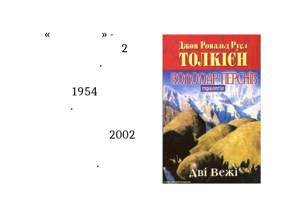 «Дві вежі» - складається з 2 частин. Опублікована книга у 1954 році у Лондоні. За твором Пітером Джексоном у 2002 році був знятий фільм.