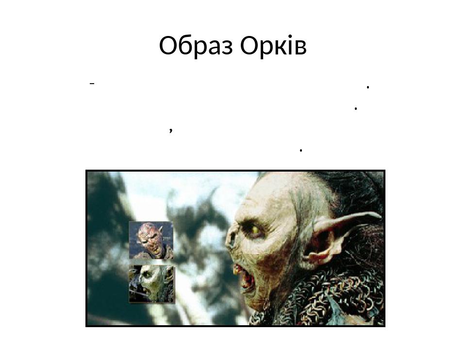 Образ Орків Орки - образ поневолення та мук. Орки виконують всі накази Саурона. Вони страждають, працюючи в шахтах і на вирубці дерев.