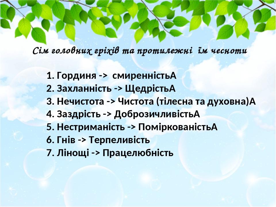1. Гординя -> смиренність 2. Захланність -> Щедрість 3. Нечистота -> Чистота (тілесна та духовна) 4. Заздрість -> Доброзичливість 5. Нестримані...