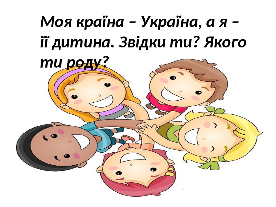 Моя країна – Україна, а я – її дитина. Звідки ти? Якого ти роду?