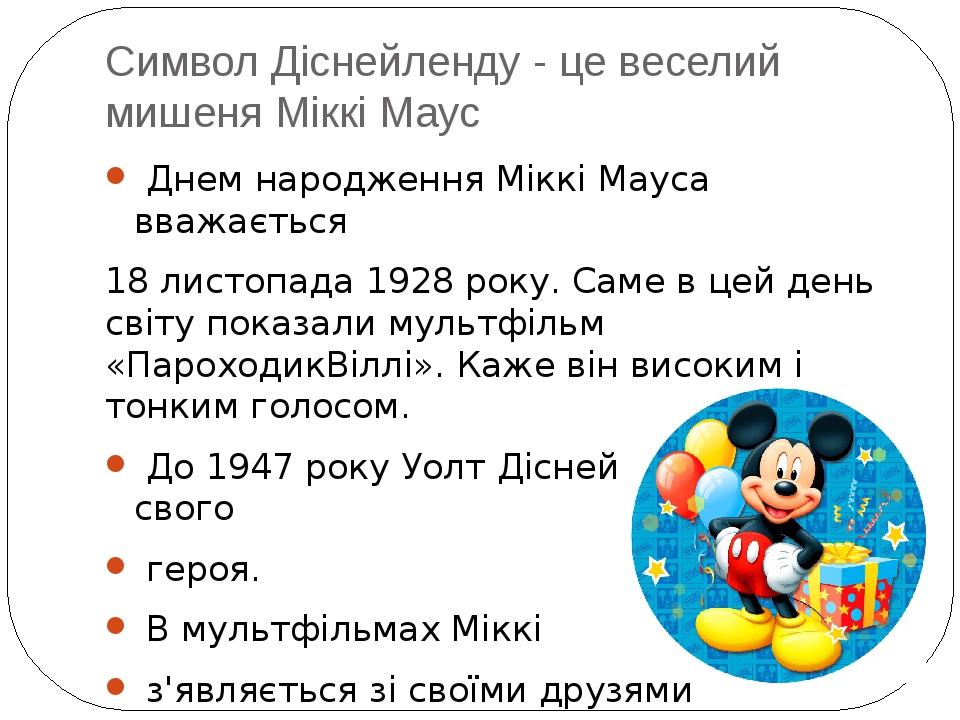 Символ Діснейленду - це веселий мишеня Міккі Маус Днем народження Міккі Мауса вважається 18 листопада 1928 року. Саме в цей день світу показали мул...