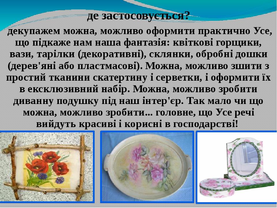 де застосовується? декупажем можна, можливо оформити практично Усе, що підкаже нам наша фантазія: квіткові горщики, вази, тарілки (декоративні), ск...