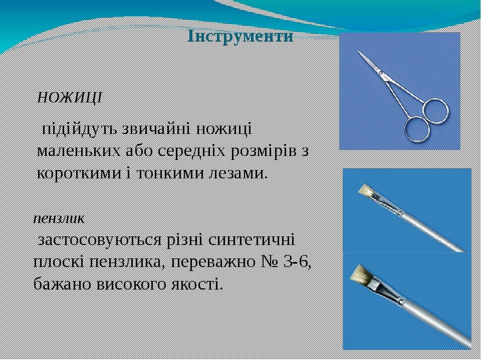 Інструменти НОЖИЦІ підійдуть звичайні ножиці маленьких або середніх розмірів з короткими і тонкими лезами. пензлик застосовуються різні синтетичні ...