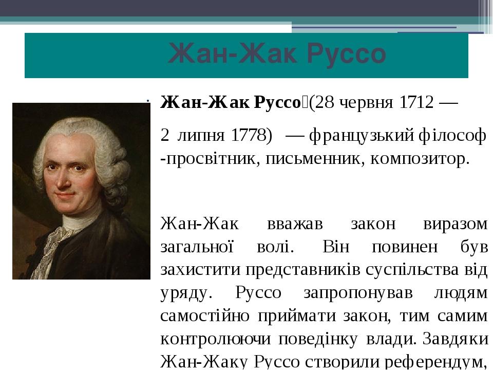 Жан-Жак Руссо Жан-Жак Руссо́(28 червня 1712— 2 липня1778) —французькийфілософ -просвітник,письменник,композитор. Жан-Жак вважав закон вира...