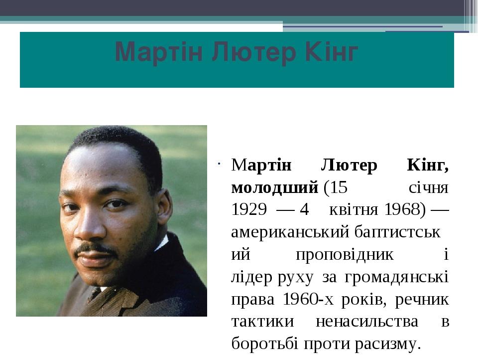 Мартін Лютер Кінг Мартін Лютер Кінг, молодший(15 січня 1929—4 квітня1968)— американськийбаптистський проповідник і лідерруху за громадянсь...