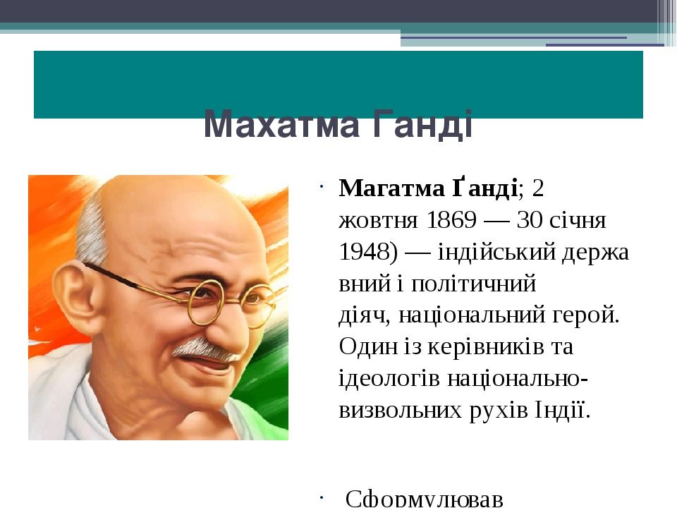 Махатма Ганді Магатма Ґанді;2 жовтня1869—30 січня 1948)—індійськийдержавний і політичний діяч,національний герой. Один із керівників та іде...