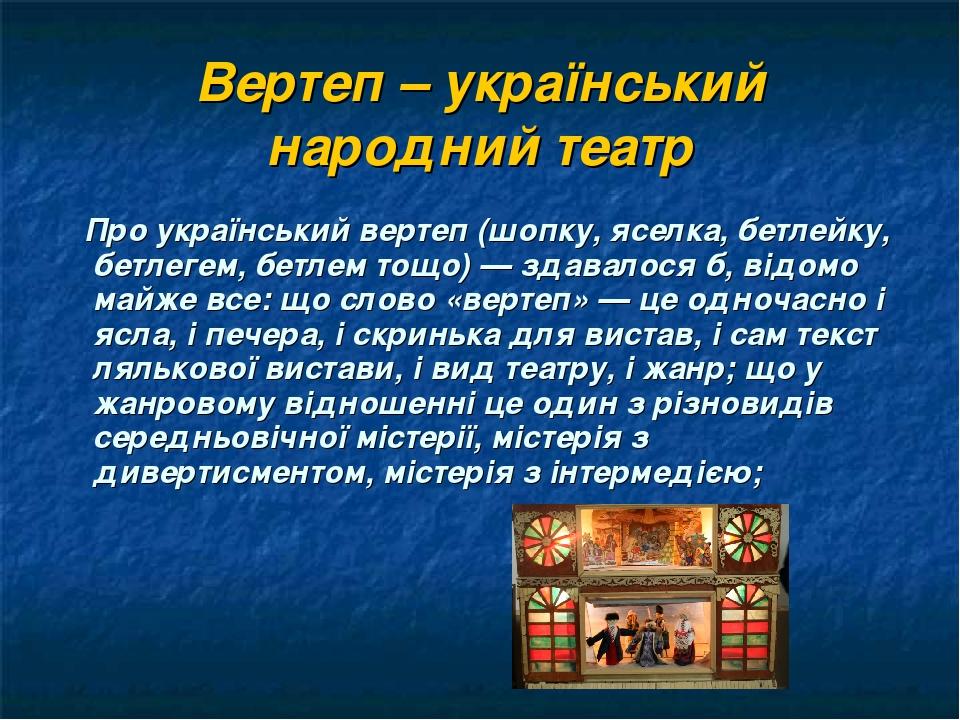 Вертеп – український народний театр Про український вертеп (шопку, яселка, бетлейку, бетлегем, бетлем тощо) — здавалося б, відомо майже все: що сло...