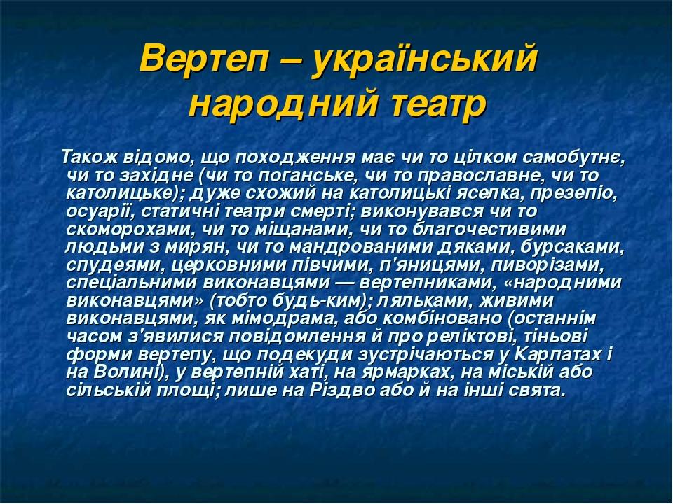 Вертеп – український народний театр Також відомо, що походження має чи то цілком самобутнє, чи то західне (чи то поганське, чи то православне, чи т...