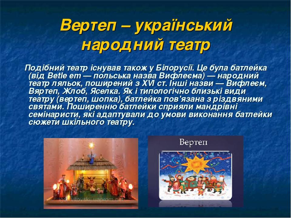 Вертеп – український народний театр Подібний театр існував також у Білорусії. Це була батлейка (від Betle em — польська назва Вифлеєма) — народний ...