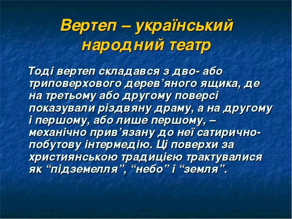 Вертеп – український народний театр Тоді вертеп складався з дво- або триповерхового дерев'яного ящика, де на третьому або другому поверсі показувал...