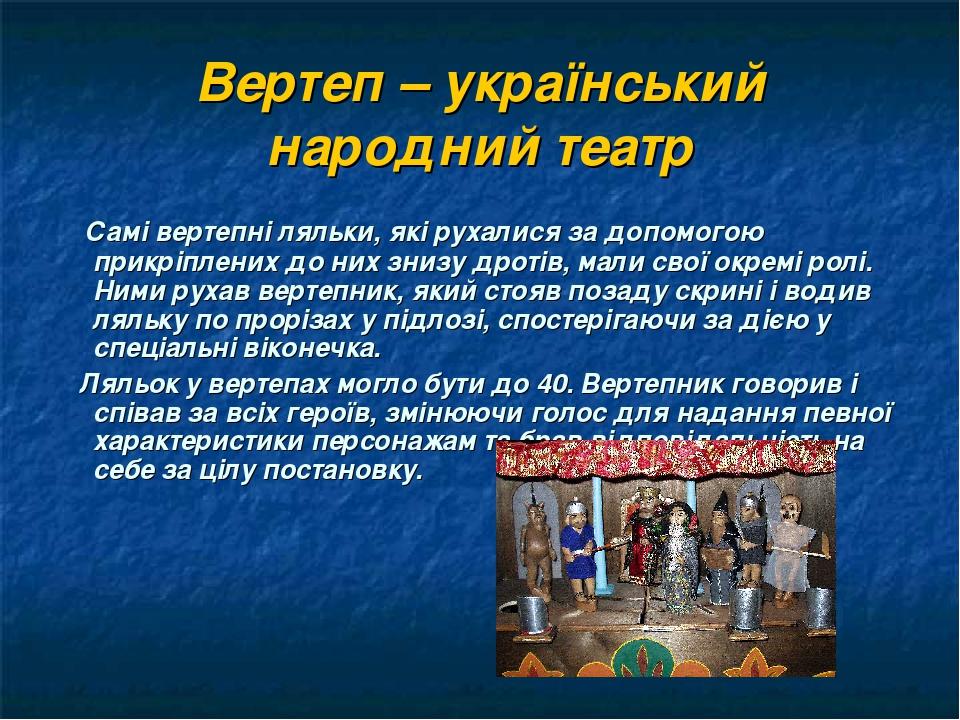 Вертеп – український народний театр Самі вертепні ляльки, які рухалися за допомогою прикріплених до них знизу дротів, мали свої окремі ролі. Ними р...