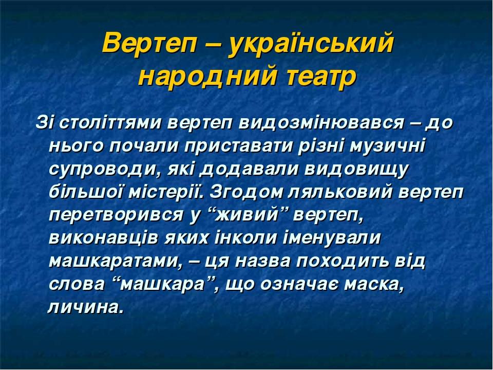 Вертеп – український народний театр Зі століттями вертеп видозмінювався – до нього почали приставати різні музичні супроводи, які додавали видовищу...