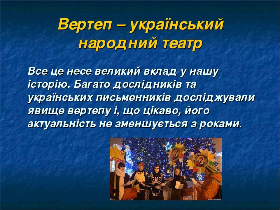 Вертеп – український народний театр Все це несе великий вклад у нашу історію. Багато дослідників та українських письменників досліджували явище вер...